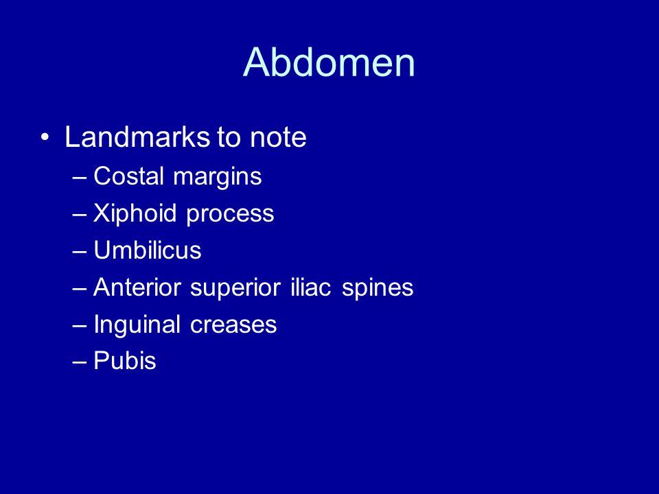 Abdomen Landmarks to note –Costal margins –Xiphoid process –Umbilicus –Anterior superior iliac spines –Inguinal creases –Pubis
