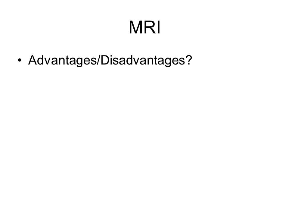 MRI Advantages/Disadvantages
