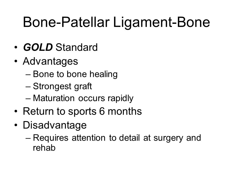 Bone-Patellar Ligament-Bone GOLD Standard Advantages –Bone to bone healing –Strongest graft –Maturation occurs rapidly Return to sports 6 months Disadvantage –Requires attention to detail at surgery and rehab