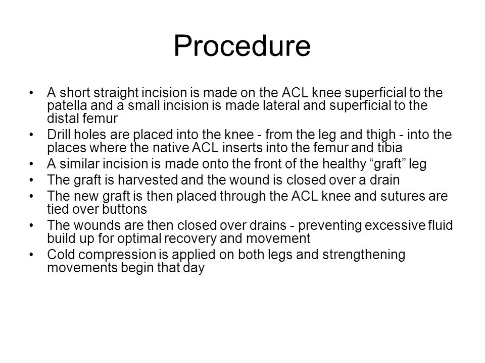 Procedure A short straight incision is made on the ACL knee superficial to the patella and a small incision is made lateral and superficial to the distal femur Drill holes are placed into the knee - from the leg and thigh - into the places where the native ACL inserts into the femur and tibia A similar incision is made onto the front of the healthy graft leg The graft is harvested and the wound is closed over a drain The new graft is then placed through the ACL knee and sutures are tied over buttons The wounds are then closed over drains - preventing excessive fluid build up for optimal recovery and movement Cold compression is applied on both legs and strengthening movements begin that day