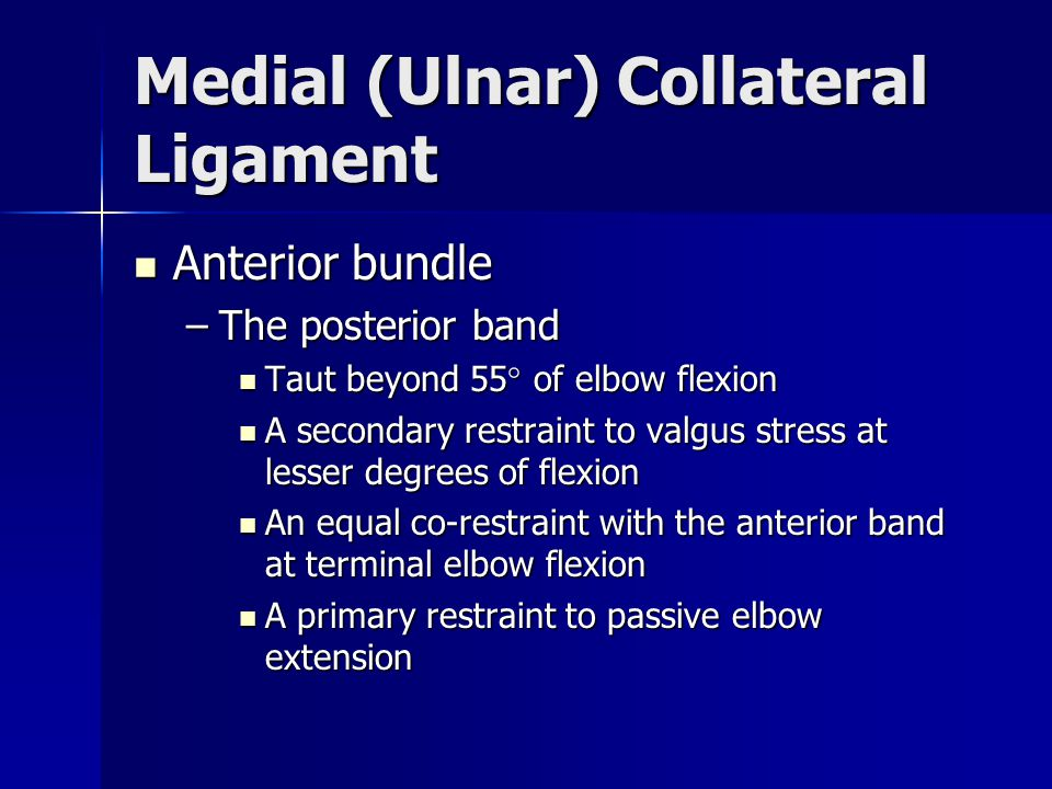 Medial (Ulnar) Collateral Ligament Anterior bundle Anterior bundle –The posterior band Taut beyond 55° of elbow flexion Taut beyond 55° of elbow flexi