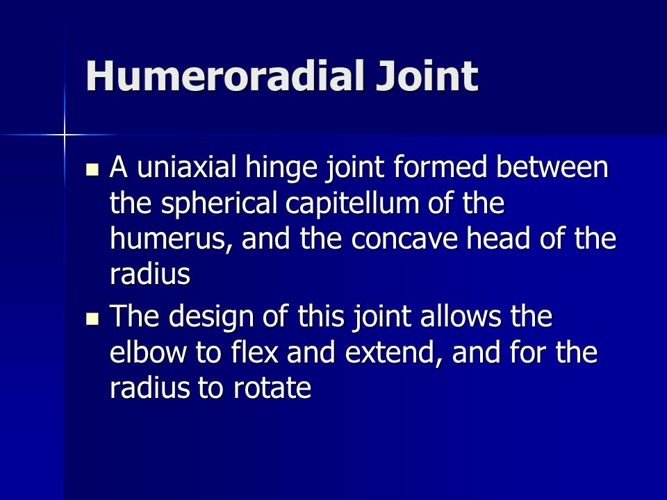 Humeroradial Joint A uniaxial hinge joint formed between the spherical capitellum of the humerus, and the concave head of the radius A uniaxial hinge