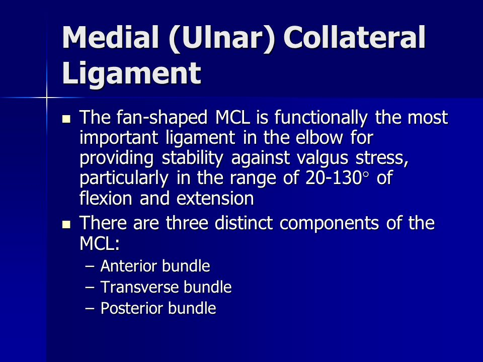 Medial (Ulnar) Collateral Ligament The fan-shaped MCL is functionally the most important ligament in the elbow for providing stability against valgus