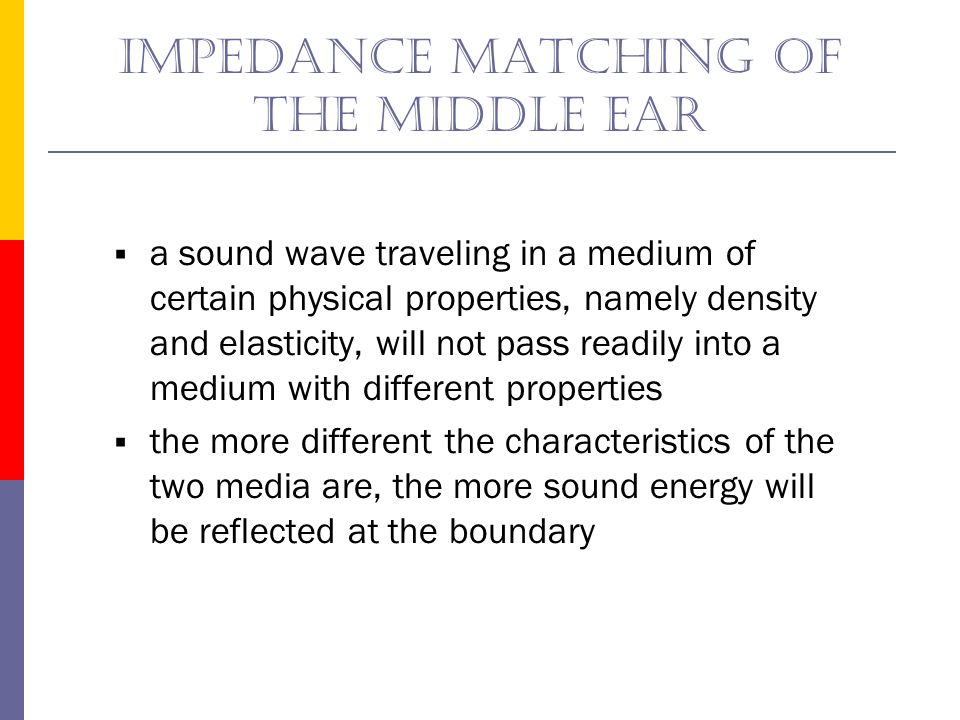 Impedance matching of the middle ear  Acoustic resistance of air: 41.5 ohms  Acoustic resistance of cochlear fluid: 161,000 ohms  This represents a ratio of 3880:1  Without the impedance matching capabilities of the middle ear, only 1/10 of 1% of the energy of an incoming sound wave would make it into the cochlea--99.9% of the energy would be reflected at the boundary