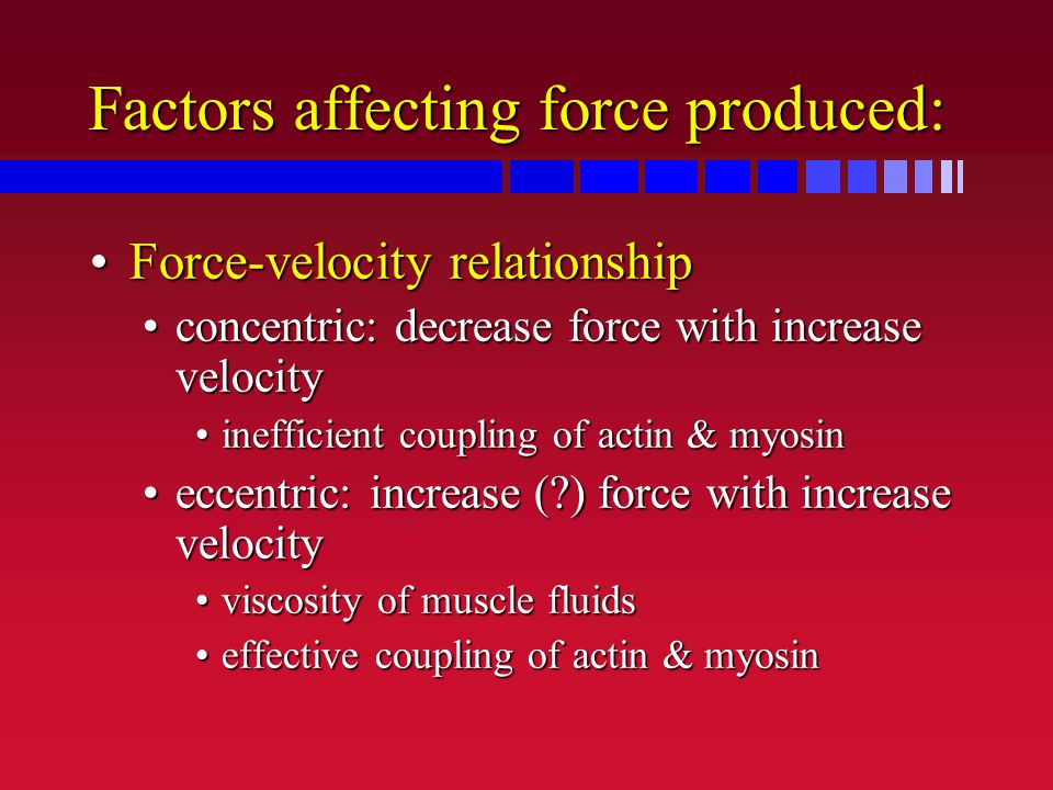 Factors affecting force produced: Force-velocity relationshipForce-velocity relationship concentric: decrease force with increase velocityconcentric: