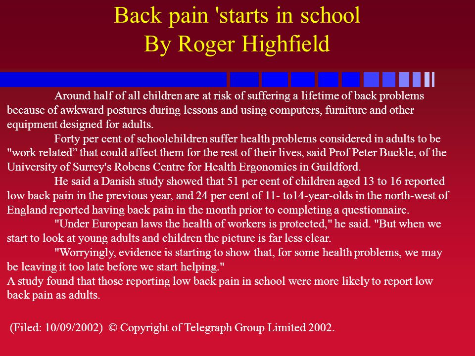 Back pain 'starts in school By Roger Highfield Around half of all children are at risk of suffering a lifetime of back problems because of awkward pos