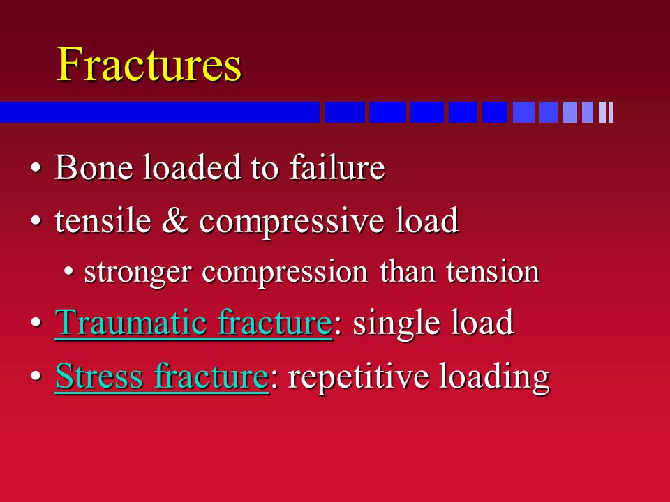 Fractures Bone loaded to failureBone loaded to failure tensile & compressive loadtensile & compressive load stronger compression than tensionstronger