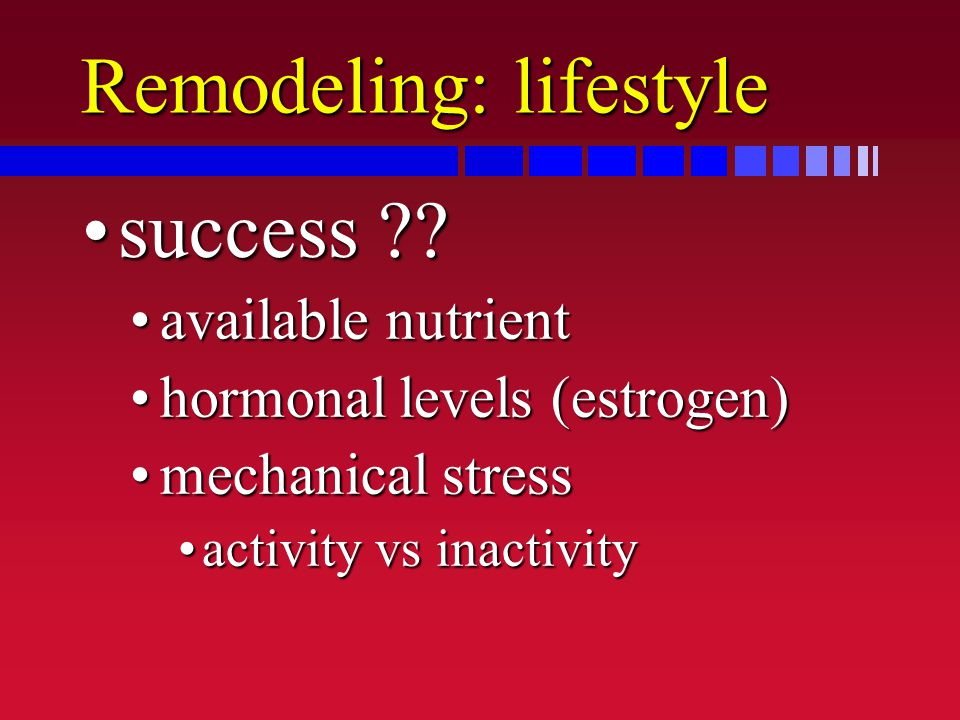 Remodeling: lifestyle success ??success ?? available nutrientavailable nutrient hormonal levels (estrogen)hormonal levels (estrogen) mechanical stress