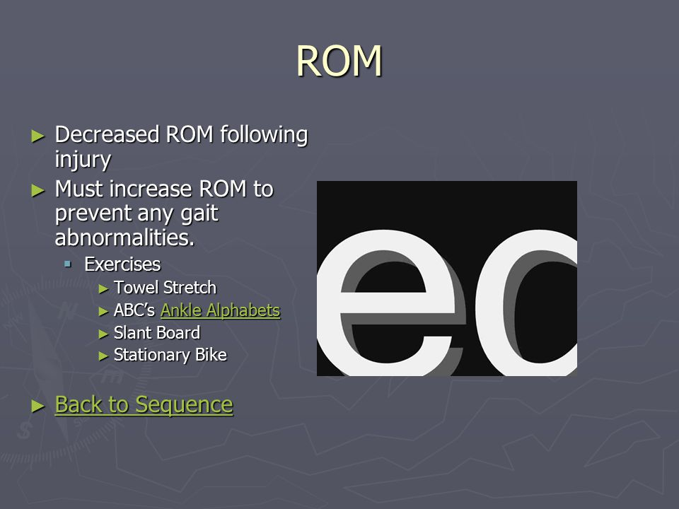 ROM ► Decreased ROM following injury ► Must increase ROM to prevent any gait abnormalities.