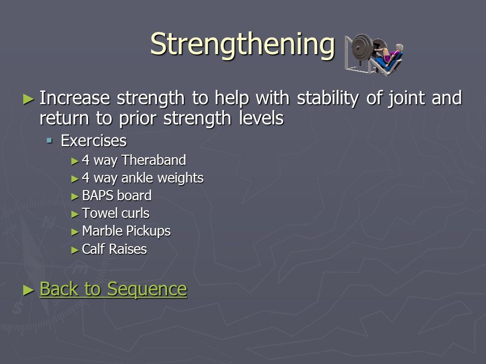 Strengthening ► Increase strength to help with stability of joint and return to prior strength levels  Exercises ► 4 way Theraband ► 4 way ankle weights ► BAPS board ► Towel curls ► Marble Pickups ► Calf Raises ► Back to Sequence Back to Sequence Back to Sequence