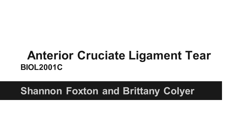 Anterior Cruciate Ligament Tear BIOL2001C Shannon Foxton and Brittany Colyer