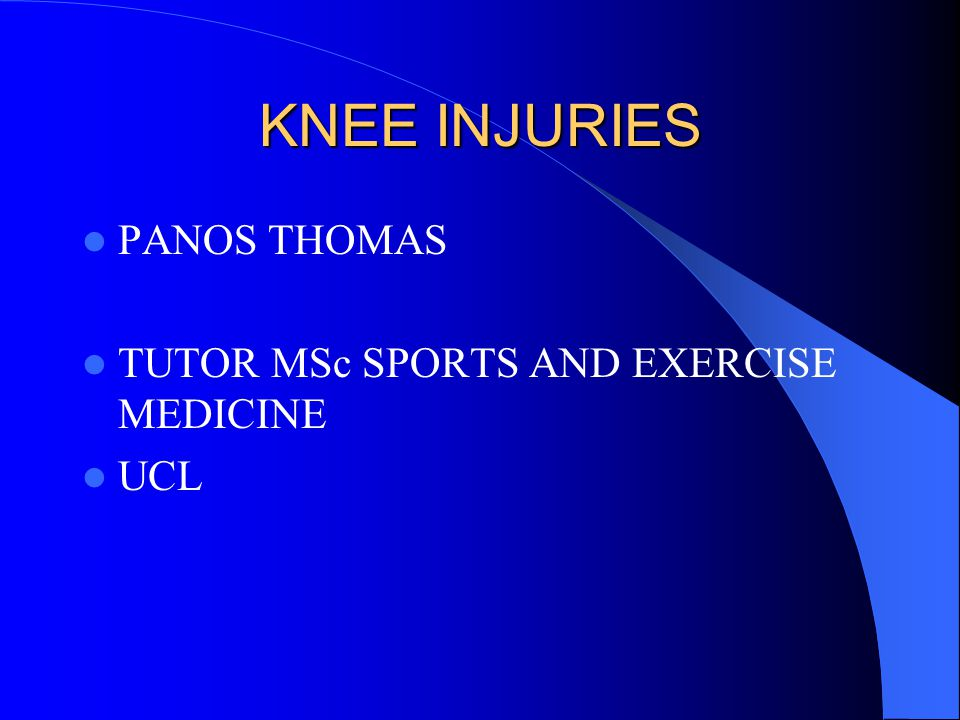 KNEE INJURIES PANOS THOMAS TUTOR MSc SPORTS AND EXERCISE MEDICINE UCL