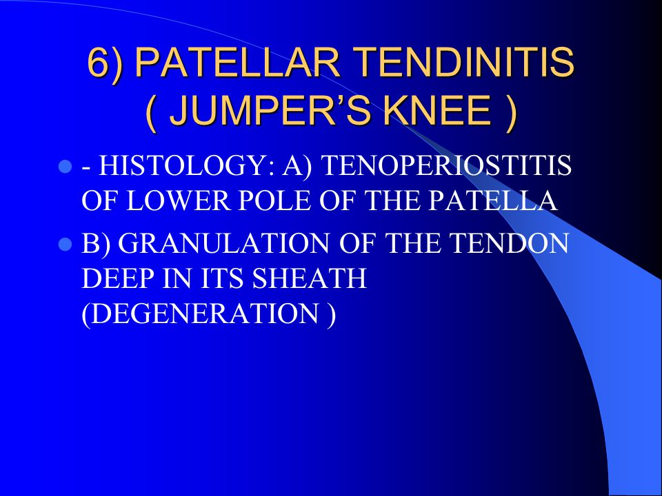 6) PATELLAR TENDINITIS ( JUMPER'S KNEE ) - HISTOLOGY: A) TENOPERIOSTITIS OF LOWER POLE OF THE PATELLA B) GRANULATION OF THE TENDON DEEP IN ITS SHEATH