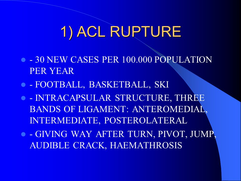 1) ACL RUPTURE - 30 NEW CASES PER 100.000 POPULATION PER YEAR - FOOTBALL, BASKETBALL, SKI - INTRACAPSULAR STRUCTURE, THREE BANDS OF LIGAMENT: ANTEROME