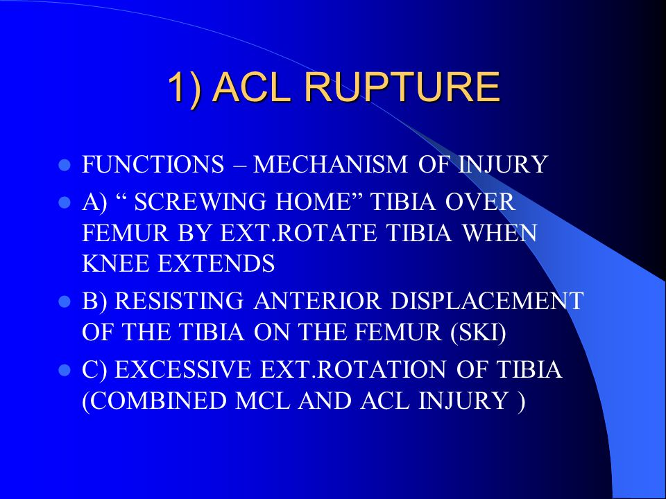 "1) ACL RUPTURE FUNCTIONS – MECHANISM OF INJURY A) "" SCREWING HOME"" TIBIA OVER FEMUR BY EXT.ROTATE TIBIA WHEN KNEE EXTENDS B) RESISTING ANTERIOR DISPLA"