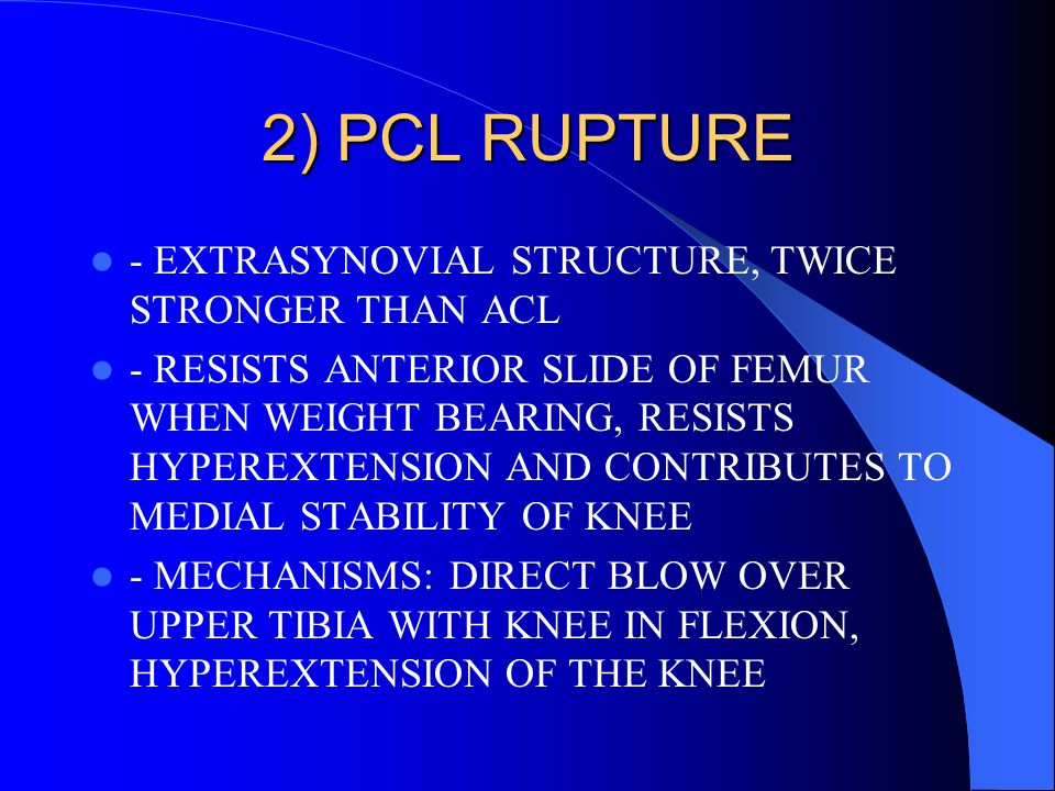 2) PCL RUPTURE - EXTRASYNOVIAL STRUCTURE, TWICE STRONGER THAN ACL - RESISTS ANTERIOR SLIDE OF FEMUR WHEN WEIGHT BEARING, RESISTS HYPEREXTENSION AND CO