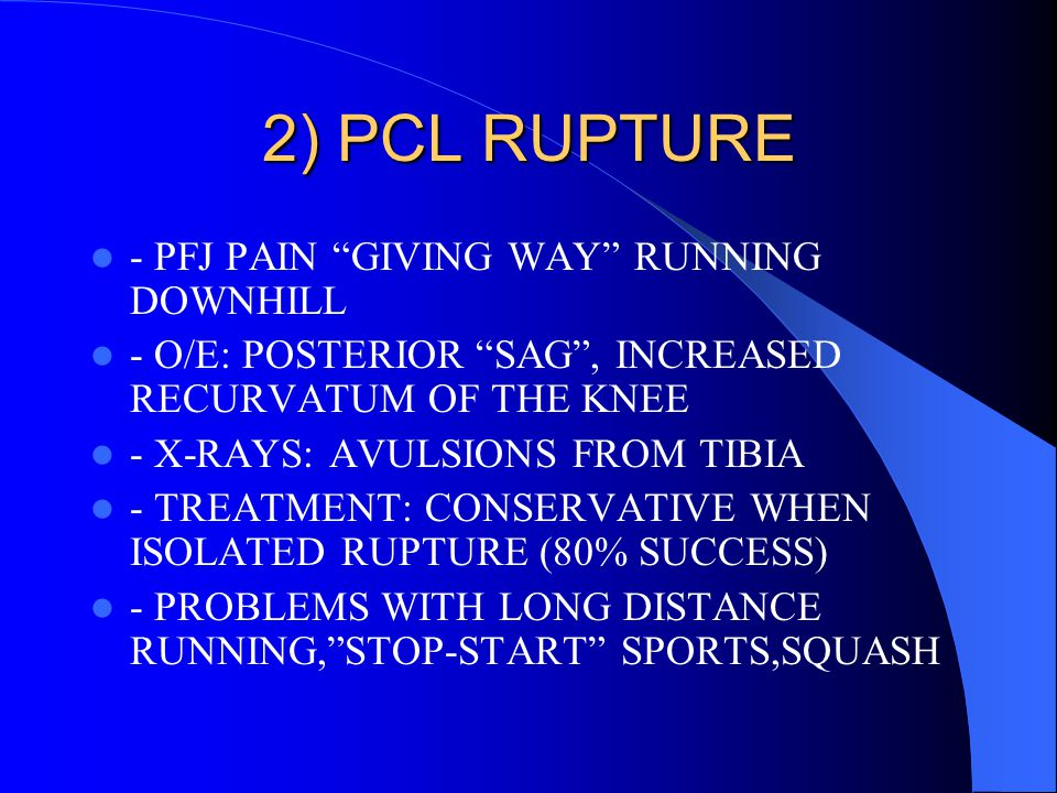 "2) PCL RUPTURE - PFJ PAIN ""GIVING WAY"" RUNNING DOWNHILL - O/E: POSTERIOR ""SAG"", INCREASED RECURVATUM OF THE KNEE - X-RAYS: AVULSIONS FROM TIBIA - TREA"