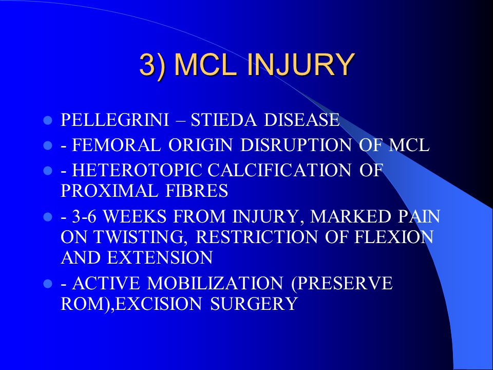 3) MCL INJURY PELLEGRINI – STIEDA DISEASE - FEMORAL ORIGIN DISRUPTION OF MCL - HETEROTOPIC CALCIFICATION OF PROXIMAL FIBRES - 3-6 WEEKS FROM INJURY, M