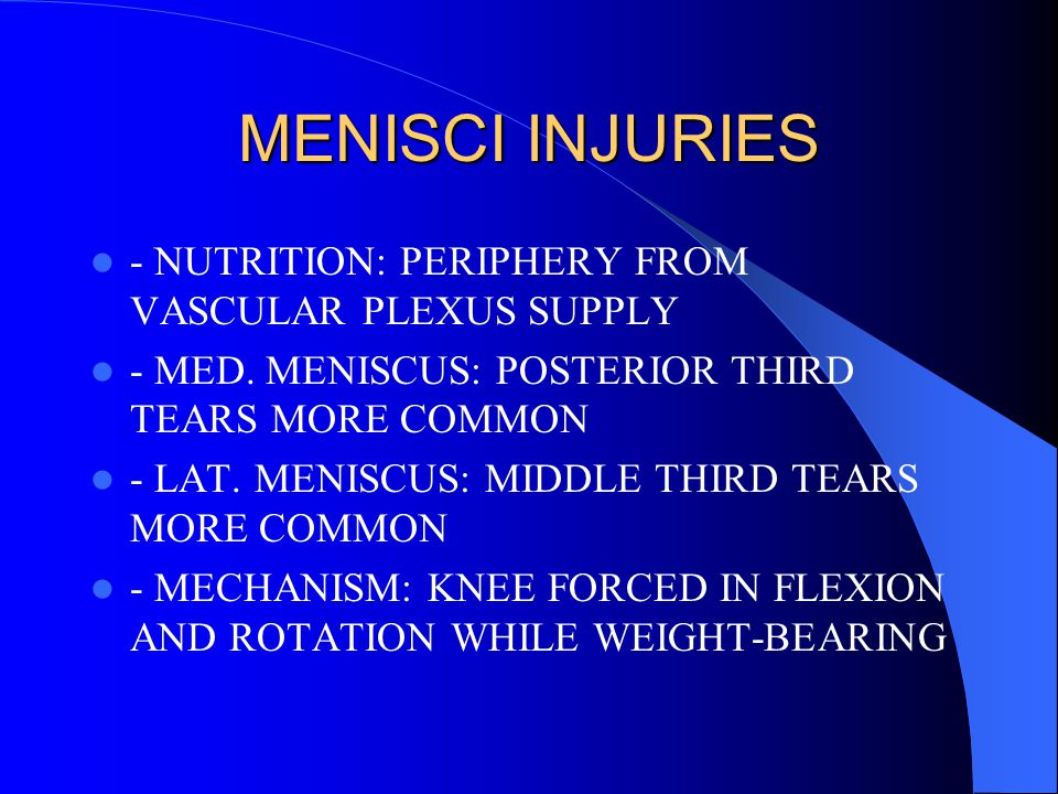 MENISCI INJURIES - NUTRITION: PERIPHERY FROM VASCULAR PLEXUS SUPPLY - MED. MENISCUS: POSTERIOR THIRD TEARS MORE COMMON - LAT. MENISCUS: MIDDLE THIRD T