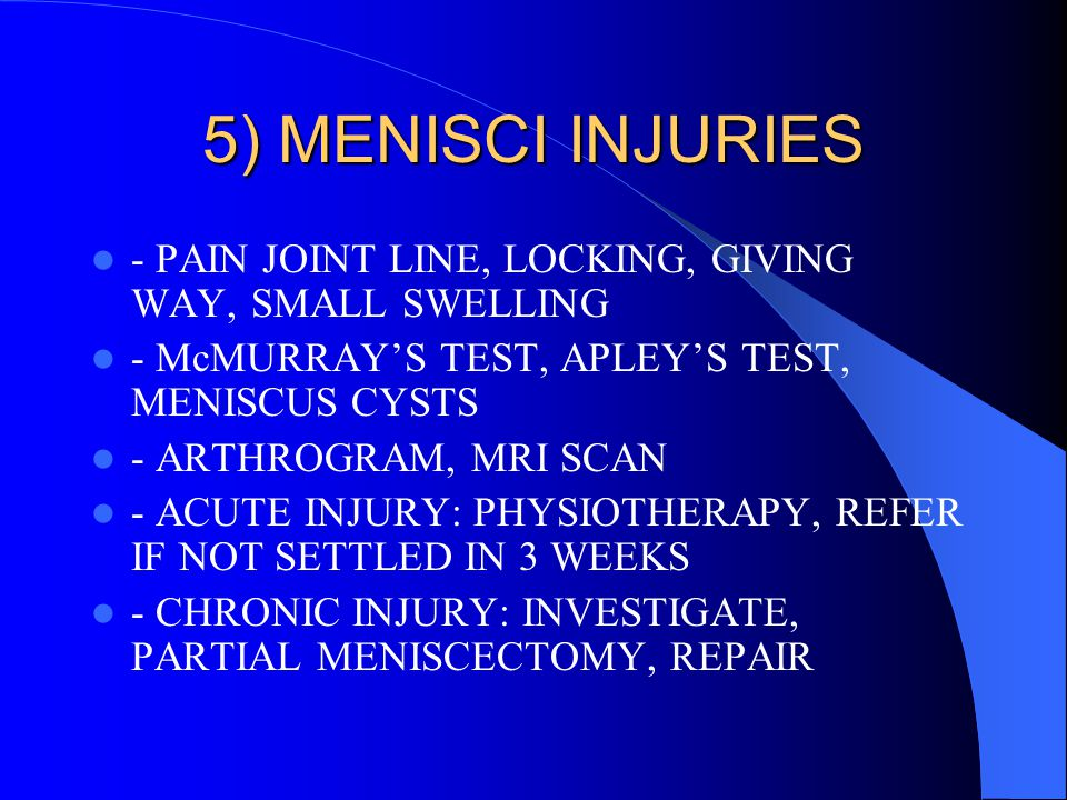 5) MENISCI INJURIES - PAIN JOINT LINE, LOCKING, GIVING WAY, SMALL SWELLING - McMURRAY'S TEST, APLEY'S TEST, MENISCUS CYSTS - ARTHROGRAM, MRI SCAN - AC