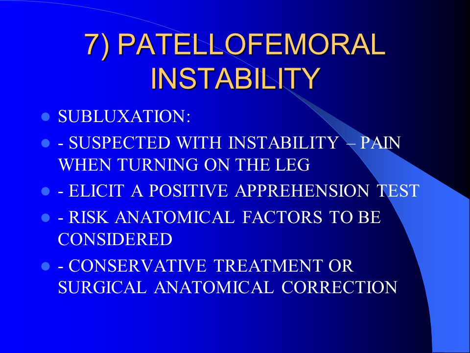 7) PATELLOFEMORAL INSTABILITY SUBLUXATION: - SUSPECTED WITH INSTABILITY – PAIN WHEN TURNING ON THE LEG - ELICIT A POSITIVE APPREHENSION TEST - RISK AN