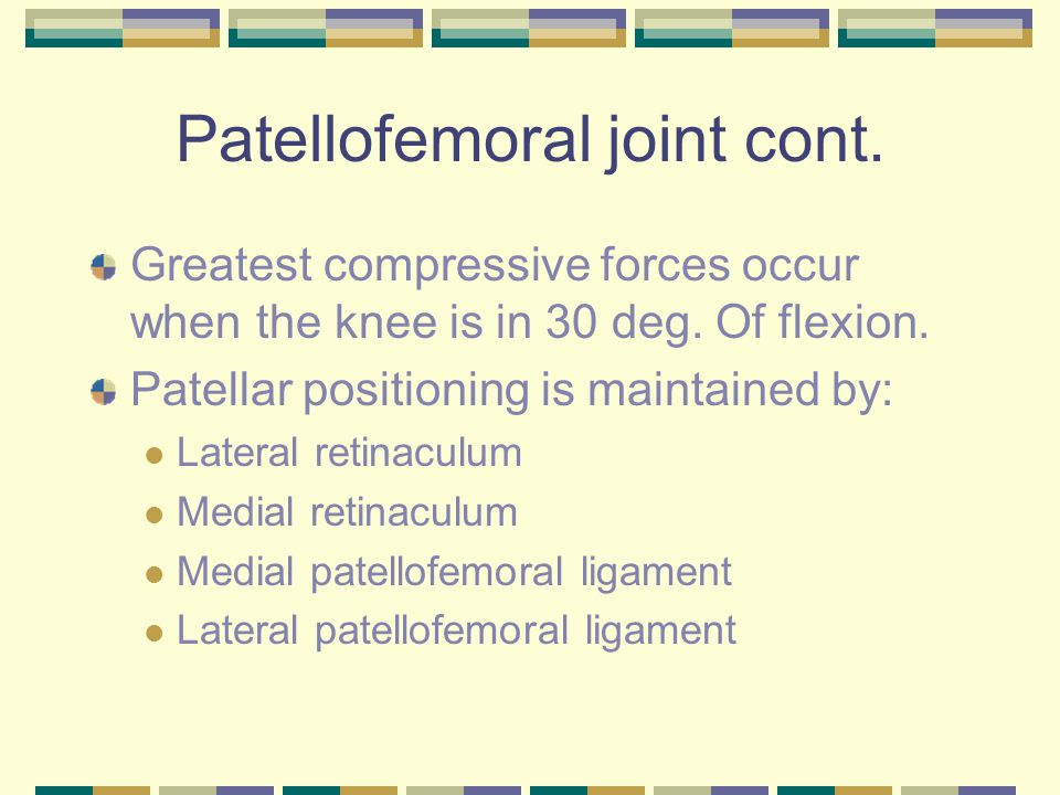 Patellofemoral joint cont. Greatest compressive forces occur when the knee is in 30 deg. Of flexion. Patellar positioning is maintained by: Lateral re