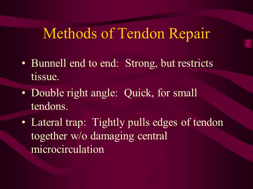 Methods of Tendon Repair Bunnell end to end: Strong, but restricts tissue. Double right angle: Quick, for small tendons. Lateral trap: Tightly pulls e