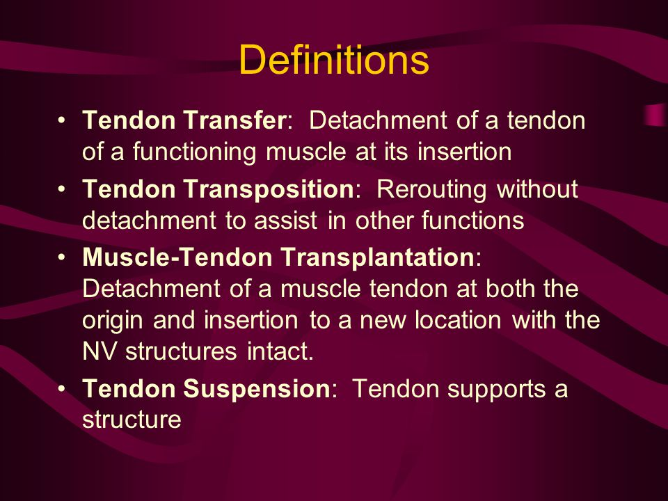 Definitions Tendon Transfer: Detachment of a tendon of a functioning muscle at its insertion Tendon Transposition: Rerouting without detachment to ass