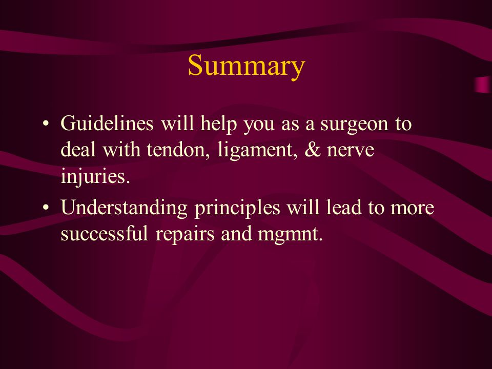 Summary Guidelines will help you as a surgeon to deal with tendon, ligament, & nerve injuries. Understanding principles will lead to more successful r