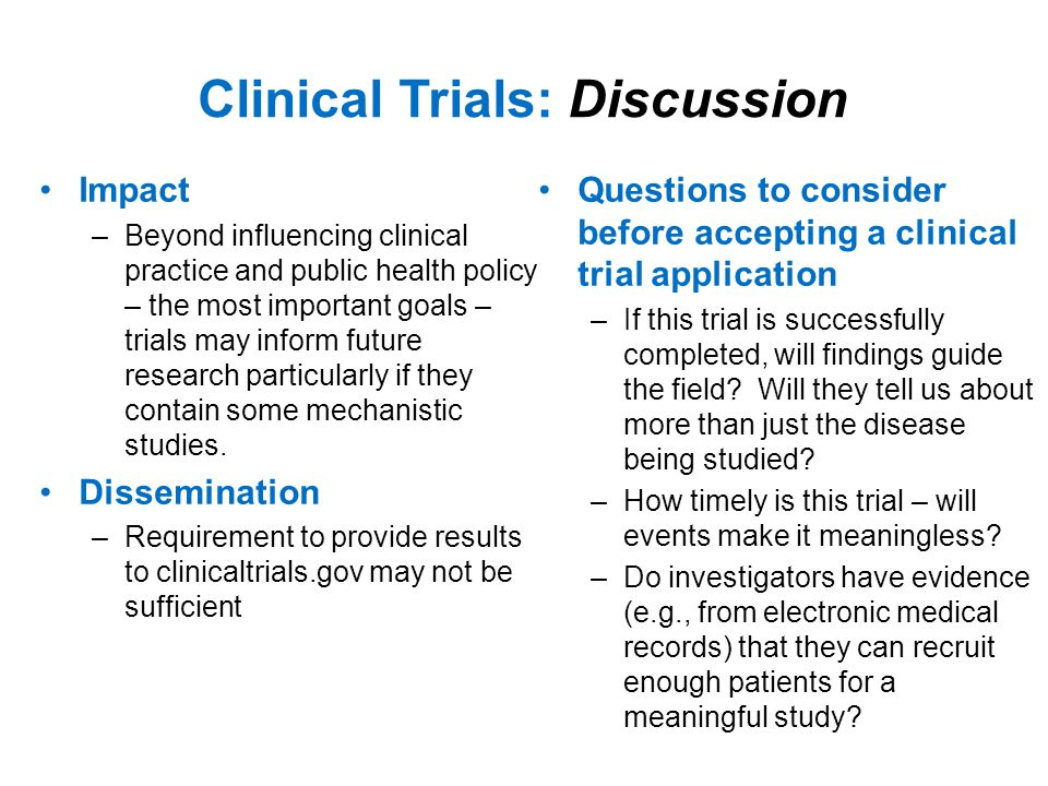 Clinical Trials: Discussion Impact –Beyond influencing clinical practice and public health policy – the most important goals – trials may inform future research particularly if they contain some mechanistic studies.