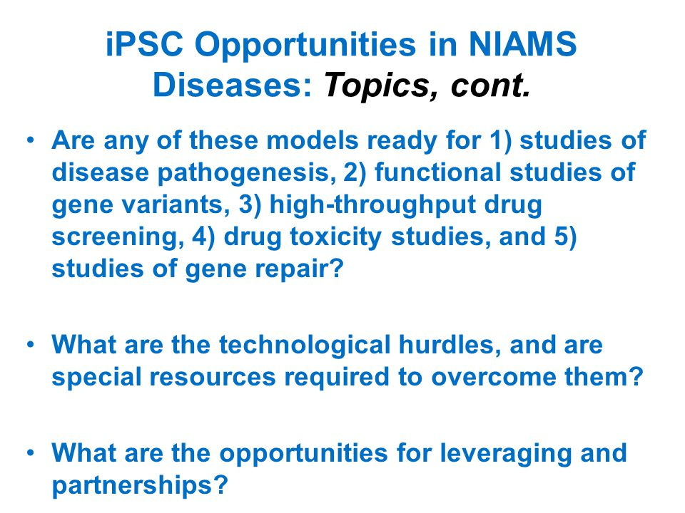 iPSC Opportunities: Discussion Best Practices/Goals: –Streamline communication and enhance collaboration throughout the community –Standardize terminology and protocols –Establish common regulatory and tech transfer protocols Opportunities –Monogenic diseases –Disease-specific and /or personalized tissue models –Centralized resources (repository, cell manufacturing facilities, iPSC control lines) Challenges –Efficient and reliable cell reprogramming and differentiation techniques and protocols –Cell sorting and purification –Safe and efficient genetic correction methods –Complex diseases –Immune response –Therapeutic delivery methods