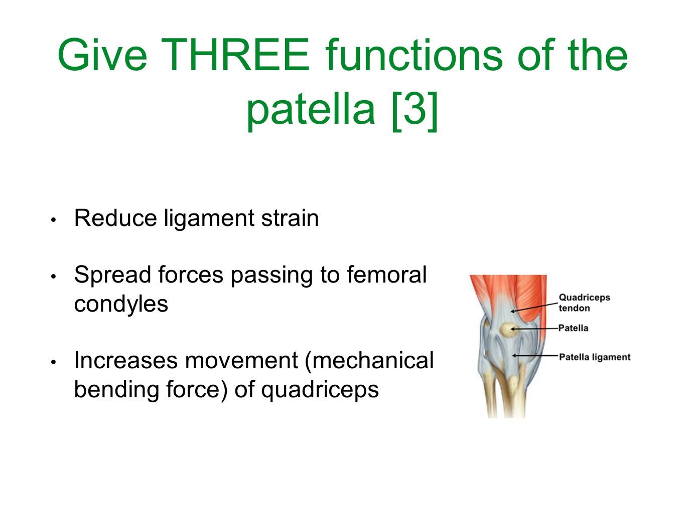 Give THREE functions of the patella [3] Reduce ligament strain Spread forces passing to femoral condyles Increases movement (mechanical bending force) of quadriceps