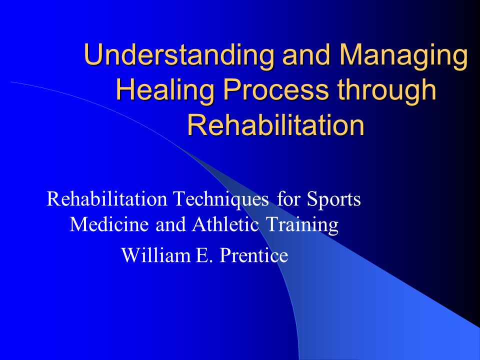 Understanding and Managing Healing Process through Rehabilitation Rehabilitation Techniques for Sports Medicine and Athletic Training William E. Prent