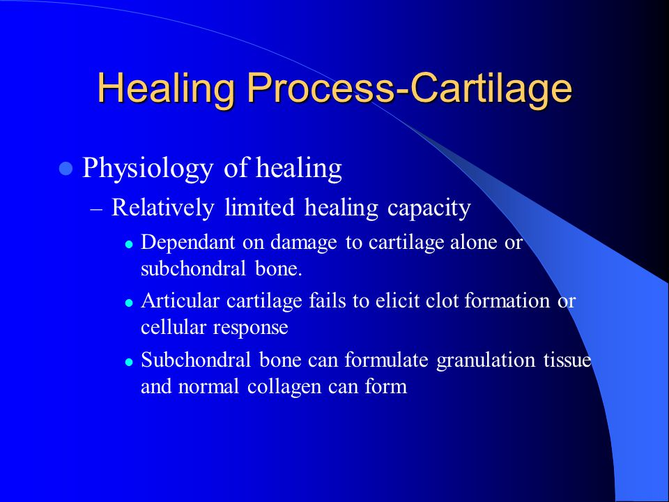 Healing Process-Cartilage Physiology of healing – Relatively limited healing capacity Dependant on damage to cartilage alone or subchondral bone. Arti