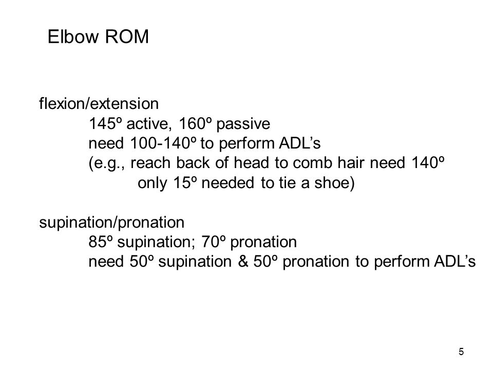 5 Elbow ROM flexion/extension 145º active, 160º passive need 100-140º to perform ADL's (e.g., reach back of head to comb hair need 140º only 15º neede