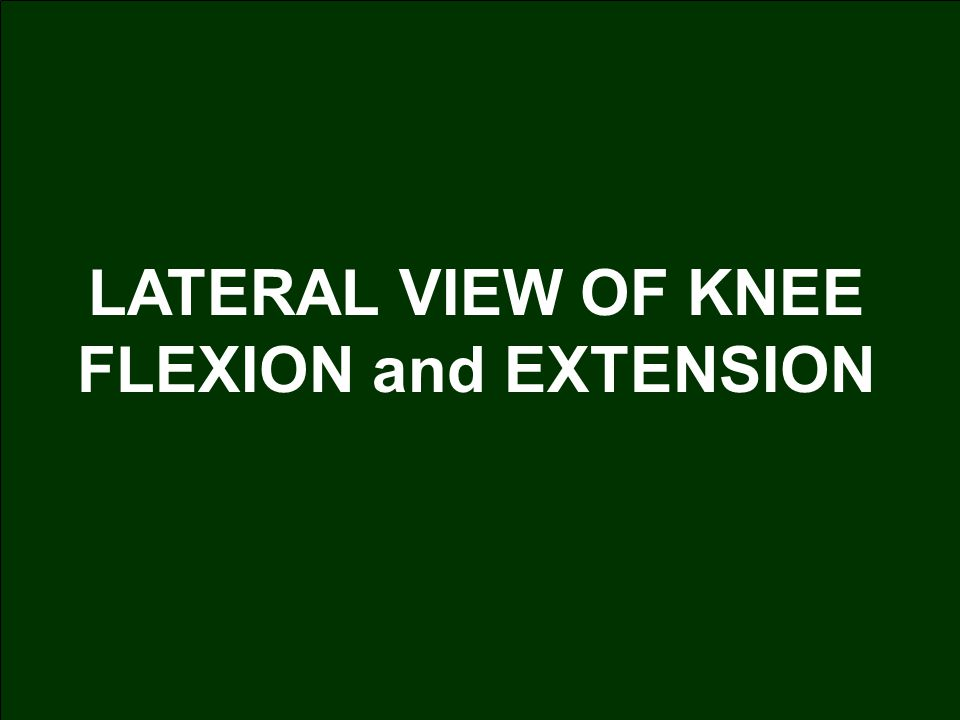 LATERAL VIEW OF KNEE FLEXION and EXTENSION