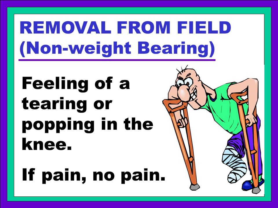REMOVAL FROM FIELD (Non-weight Bearing) Feeling of a tearing or popping in the knee. If pain, no pain.