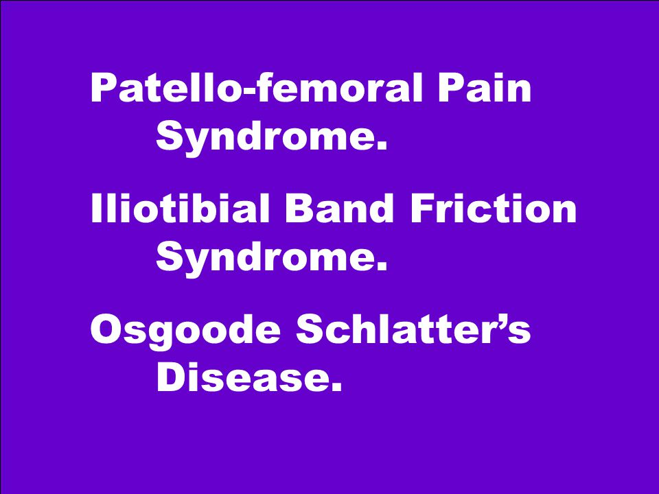 Patello-femoral Pain Syndrome. Iliotibial Band Friction Syndrome. Osgoode Schlatter's Disease.