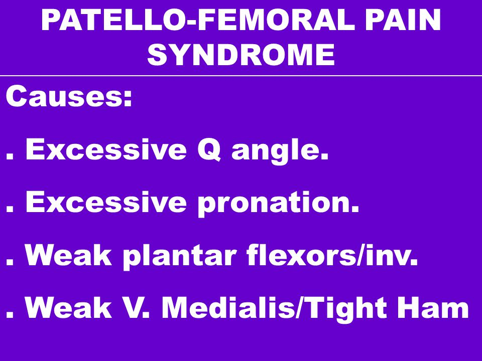 PATELLO-FEMORAL PAIN SYNDROME Causes:. Excessive Q angle.. Excessive pronation.. Weak plantar flexors/inv.. Weak V. Medialis/Tight Ham