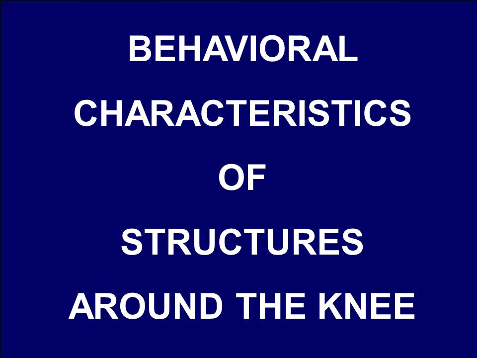 BEHAVIORAL CHARACTERISTICS OF STRUCTURES AROUND THE KNEE