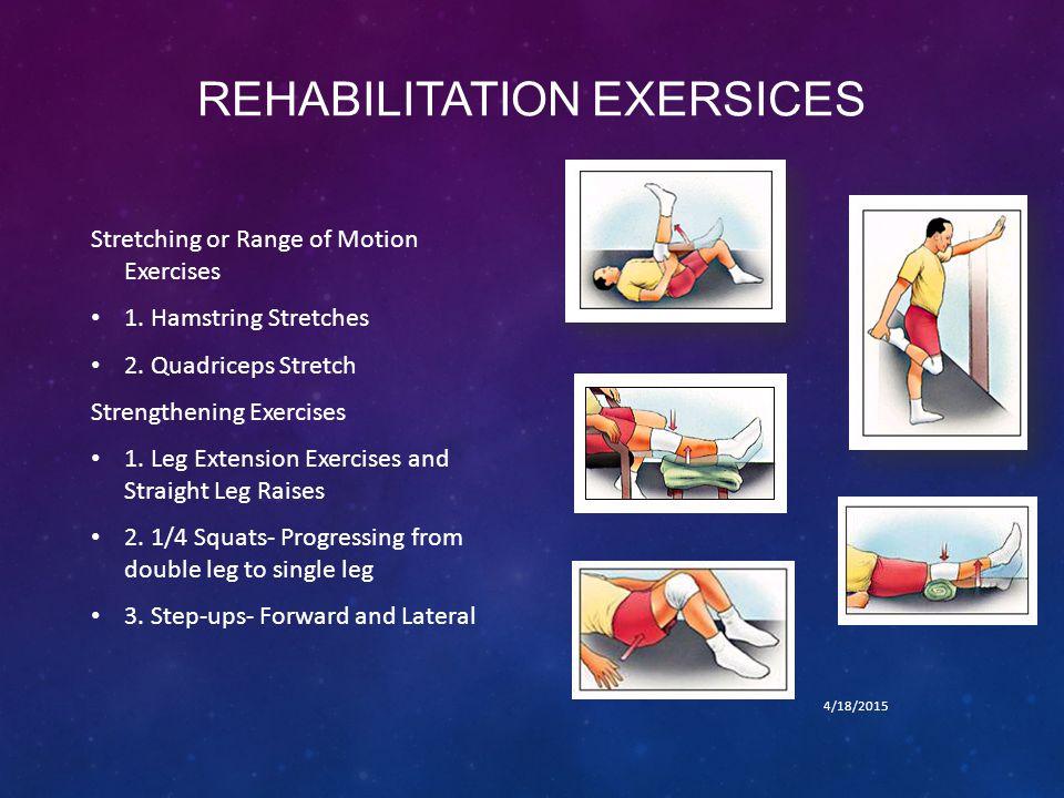 REHABILITATION EXERSICES Stretching or Range of Motion Exercises 1. Hamstring Stretches 2. Quadriceps Stretch Strengthening Exercises 1. Leg Extension