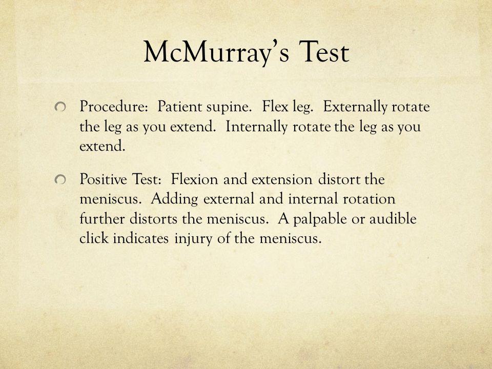 McMurray's Test Procedure: Patient supine. Flex leg. Externally rotate the leg as you extend. Internally rotate the leg as you extend. Positive Test: