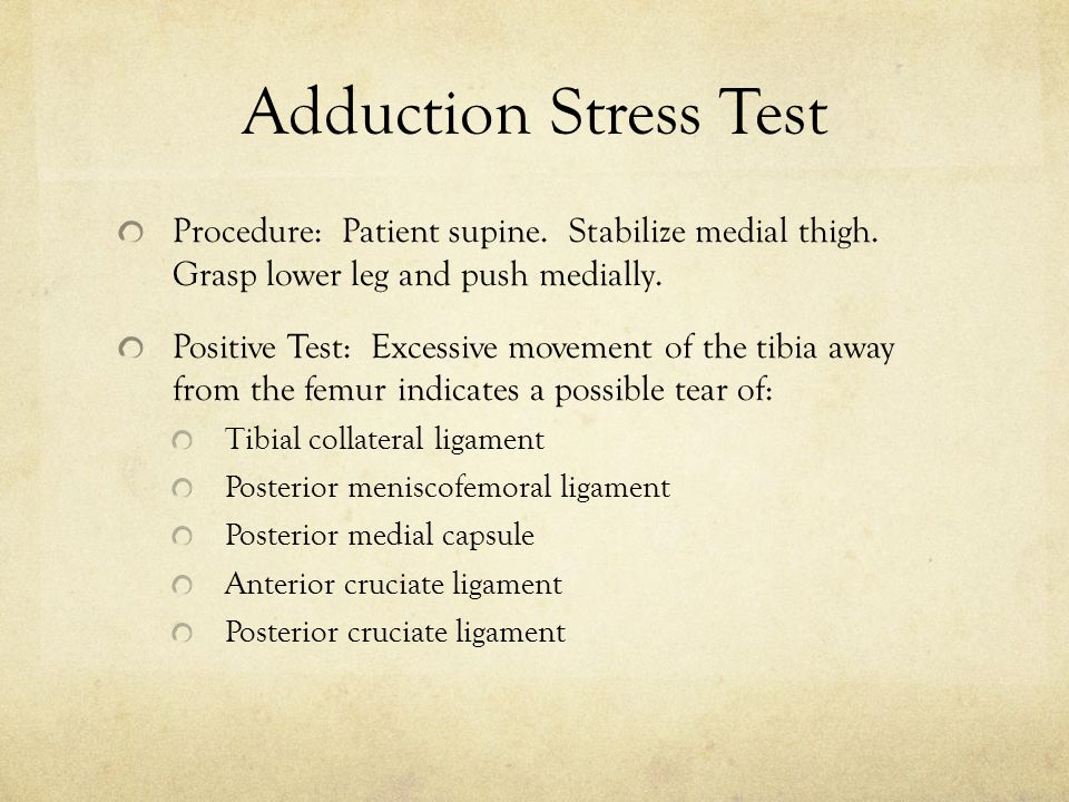 Adduction Stress Test Procedure: Patient supine. Stabilize medial thigh. Grasp lower leg and push medially. Positive Test: Excessive movement of the t