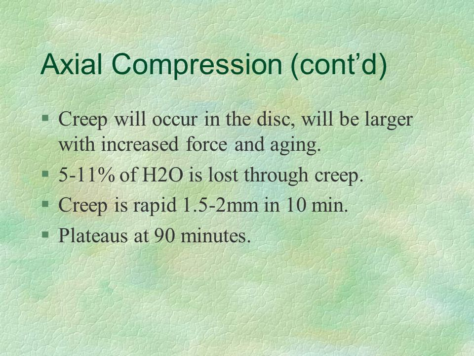 Axial Compression (cont'd) §Creep will occur in the disc, will be larger with increased force and aging. §5-11% of H2O is lost through creep. §Creep i