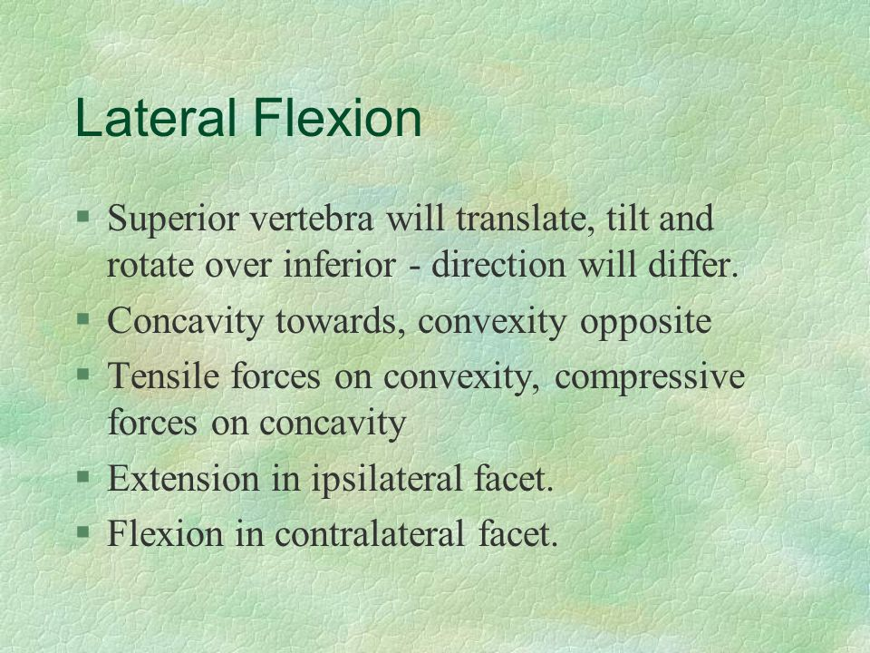 Lateral Flexion §Superior vertebra will translate, tilt and rotate over inferior - direction will differ. §Concavity towards, convexity opposite §Tens