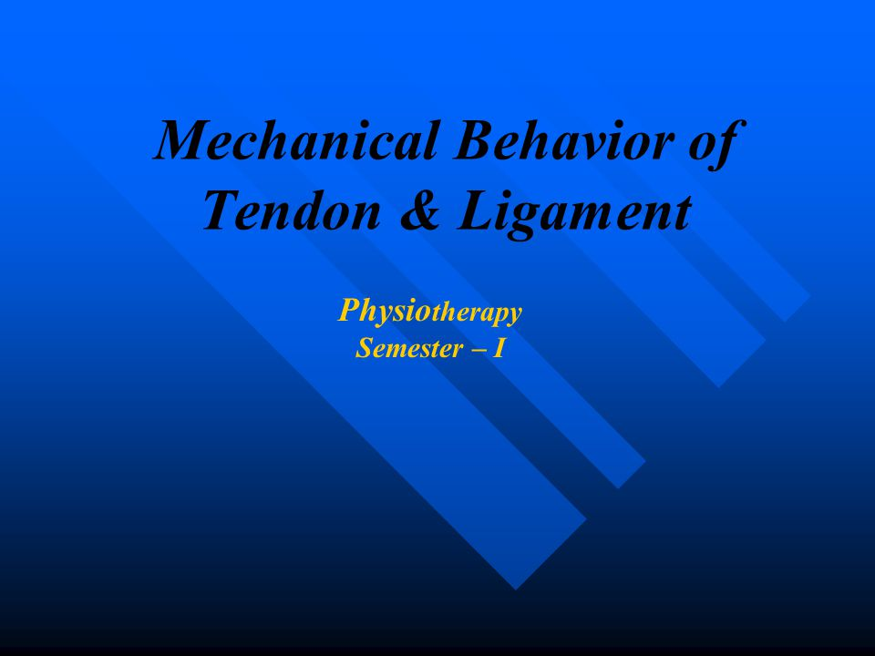 Mechanical Behavior of Tendon & Ligament Physio therapy Semester – I