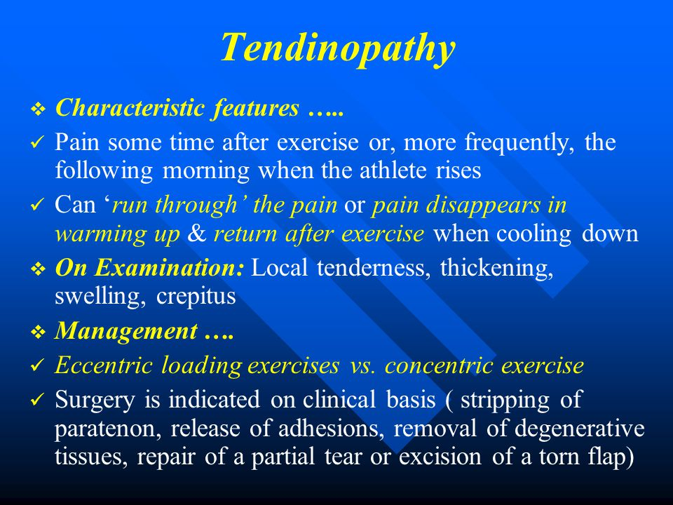 Tendinopathy   Characteristic features ….. Pain some time after exercise or, more frequently, the following morning when the athlete rises Can 'run