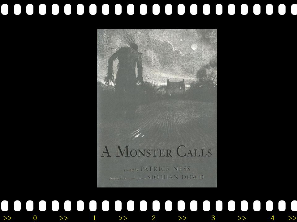 >>0 >>1 >> 2 >> 3 >> 4 >> A Monster Calls | Patrick Ness An unflinching, darkly funny, and deeply moving story of a boy, his seriously ill mother, and an unexpected monstrous visitor.