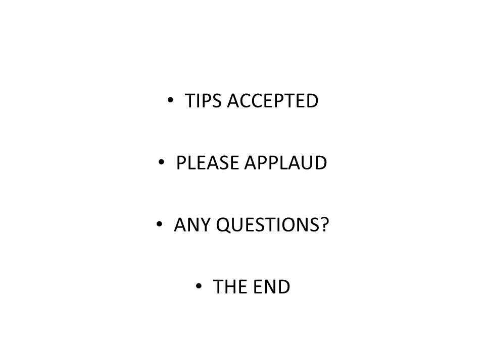 TIPS ACCEPTED PLEASE APPLAUD ANY QUESTIONS? THE END