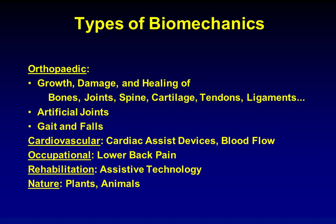 Types of Biomechanics Orthopaedic: Growth, Damage, and Healing of Bones, Joints, Spine, Cartilage, Tendons, Ligaments... Artificial Joints Gait and Fa